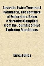 Australia Twice Traversed (Volume 2); The Romance of Exploration, Being a Narrative Compiled from the Journals of Five Exploring Expeditions af Ernest Giles