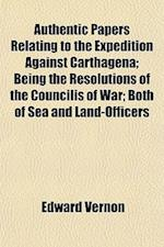 Authentic Papers Relating to the Expedition Against Carthagena; Being the Resolutions of the Councilis of War; Both of Sea and Land-Officers af Edward Vernon