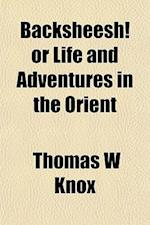 Backsheesh! or Life and Adventures in the Orient af Thomas W. Knox
