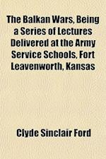 The Balkan Wars, Being a Series of Lectures Delivered at the Army Service Schools, Fort Leavenworth, Kansas af Clyde Sinclair Ford