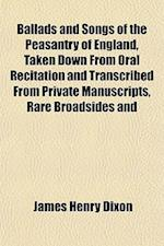 Ballads and Songs of the Peasantry of England, Taken Down from Oral Recitation and Transcribed from Private Manuscripts, Rare Broadsides and af James Henry Dixon