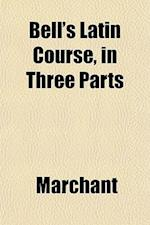 Bell's Latin Course, in Three Parts af Marchant
