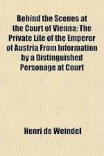 Behind the Scenes at the Court of Vienna; The Private Life of the Emperor of Austria from Information by a Distinguished Personage at Court af Henri De Weindel