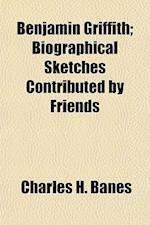Benjamin Griffith; Biographical Sketches Contributed by Friends af Charles H. Banes
