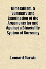 Bimetallism, a Summary and Examination of the Arguments for and Against a Bimetallic System of Currency af Leonard Darwin