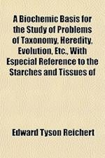 A Biochemic Basis for the Study of Problems of Taxonomy, Heredity, Evolution, Etc., with Especial Reference to the Starches and Tissues of af Edward Tyson Reichert