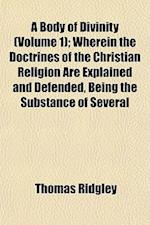 A Body of Divinity (Volume 1); Wherein the Doctrines of the Christian Religion Are Explained and Defended, Being the Substance of Several
