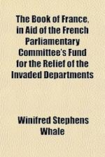 The Book of France, in Aid of the French Parliamentary Committee's Fund for the Relief of the Invaded Departments af Winifred Stephens Whale