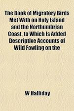 The Book of Migratory Birds Met with on Holy Island and the Northumbrian Coast, to Which Is Added Descriptive Accounts of Wild Fowling on the af W. Halliday