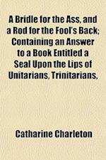 A Bridle for the Ass, and a Rod for the Fool's Back; Containing an Answer to a Book Entitled a Seal Upon the Lips of Unitarians, Trinitarians, af Catharine Charleton