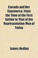 Canada and Her Commerce, from the Time of the First Settler to That of the Representative Men of Today af James Hedley