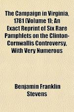 The Campaign in Virginia, 1781 (Volume 1); An Exact Reprint of Six Rare Pamphlets on the Clinton-Cornwallis Controversy, with Very Numerous af Benjamin Franklin Stevens
