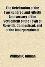 The Celebration of the Two Hundred and Fiftieth Anniversary of the Settlement of the Town of Norwich, Connecticut, and of the Incorporation of af William C. Gilman