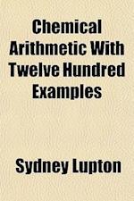 Chemical Arithmetic with Twelve Hundred Examples af Sydney Lupton