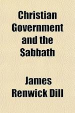 Christian Government and the Sabbath af James Renwick Dill