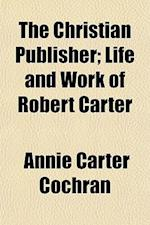 The Christian Publisher; Life and Work of Robert Carter af Annie Carter Cochran