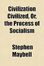 Civilization Civilized, Or, the Process of Socialism af Stephen Maybell