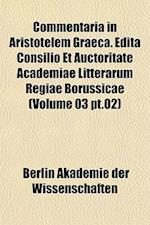 Commentaria in Aristotelem Graeca. Edita Consilio Et Auctoritate Academiae Litterarum Regiae Borussicae (Volume 03 PT.02) af Berlin Akademie Der Wissenschaften