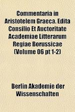 Commentaria in Aristotelem Graeca. Edita Consilio Et Auctoritate Academiae Litterarum Regiae Borussicae (Volume 06 PT 1-2) af Berlin Akademie Der Wissenschaften