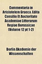 Commentaria in Aristotelem Graeca. Edita Consilio Et Auctoritate Academiae Litterarum Regiae Borussicae (Volume 12 PT 1-2) af Berlin Akademie Der Wissenschaften