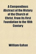 A Compendious Abstract of the History of the Church of Christ, from Its First Foundation to the 18th Century af William Gahan