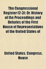 The Congressional Register (2-3); Or, History of the Proceedings and Debates of the First House of Representatives of the United States of