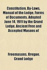 Constitution, By-Laws, Manual of the Lodge, Forms of Documents. Adopted June 14, 1911 by the Grand Lodge, Ancient Free and Accepted Masons of af Freemasons Oregon Grand Lodge