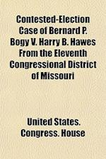 Contested-Election Case of Bernard P. Bogy V. Harry B. Hawes from the Eleventh Congressional District of Missouri