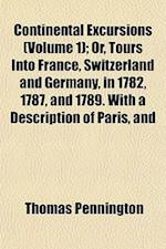 Continental Excursions (Volume 1); Or, Tours Into France, Switzerland and Germany, in 1782, 1787, and 1789. with a Description of Paris, and af Thomas Pennington
