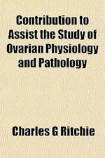 Contribution to Assist the Study of Ovarian Physiology and Pathology af Charles G. Ritchie