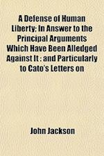 A Defense of Human Liberty; In Answer to the Principal Arguments Which Have Been Alledged Against It