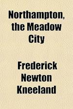 Northampton, the Meadow City af Frederick Newton Kneeland