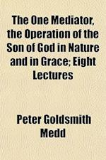 The One Mediator, the Operation of the Son of God in Nature and in Grace; Eight Lectures af Peter Goldsmith Medd