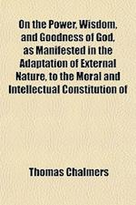 On the Power, Wisdom, and Goodness of God, as Manifested in the Adaptation of External Nature, to the Moral and Intellectual Constitution of