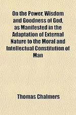 On the Power, Wisdom and Goodness of God as Manifested in the Adaptation of External Nature, to the Moral and Intellectual Constitution of Man