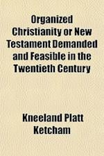 Organized Christianity or New Testament Demanded and Feasible in the Twentieth Century af Kneeland Platt Ketcham