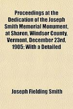 Proceedings at the Dedication of the Joseph Smith Memorial Monument, at Sharon, Windsor County, Vermont, December 23rd, 1905; With a Detailed af Joseph Fielding Smith