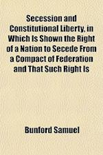 Secession and Constitutional Liberty, in Which Is Shown the Right of a Nation to Secede from a Compact of Federation and That Such Right Is af Bunford Samuel