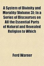 A System of Divinity and Morality (Volume 3); In a Series of Discourses on All the Essential Parts of Natural and Revealed Religion to Which af Ferd Warner