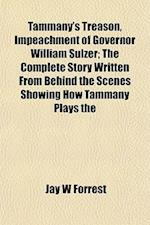 Tammany's Treason, Impeachment of Governor William Sulzer; The Complete Story Written from Behind the Scenes Showing How Tammany Plays the af Jay W. Forrest