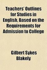 Teachers' Outlines for Studies in English, Based on the Requirements for Admission to College af Gilbert Sykes Blakely