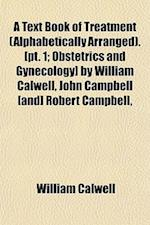 A Text Book of Treatment (Alphabetically Arranged).[Pt. 1; Obstetrics and Gynecology] by William Calwell, John Campbell [And] Robert Campbell, af William Calwell