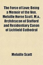 The Force of Love; Being a Memoir of the Ven. Melville Horne Scott, M.A., Archdeacon of Stafford and Residentiary Canon of Lichfield Cathedral af Melville Scott