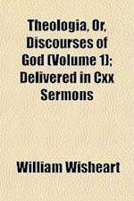 Theologia, Or, Discourses of God (Volume 1); Delivered in CXX Sermons af William Wisheart