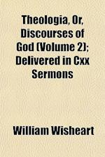 Theologia, Or, Discourses of God (Volume 2); Delivered in CXX Sermons af William Wisheart