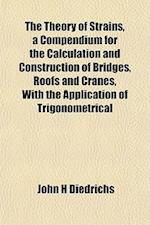 The Theory of Strains, a Compendium for the Calculation and Construction of Bridges, Roofs and Cranes, with the Application of Trigonometrical af John H. Diedrichs