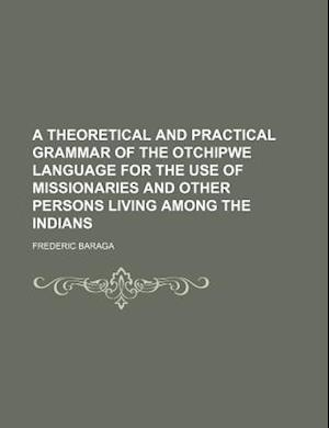 Bog, paperback A Theoretical and Practical Grammar of the Otchipwe Language for the Use of Missionaries and Other Persons Living Among the Indians af Baraga, Frederic Baraga