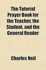 The Tutorial Prayer Book for the Teacher, the Student, and the General Reader af Charles Neil