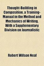 Thought-Building in Composition, a Training-Manual in the Method and Mechanics of Writing, with a Supplementary Division on Journalistic af Robert Wilson Neal