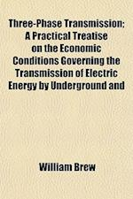 Three-Phase Transmission; A Practical Treatise on the Economic Conditions Governing the Transmission of Electric Energy by Underground and af William Brew